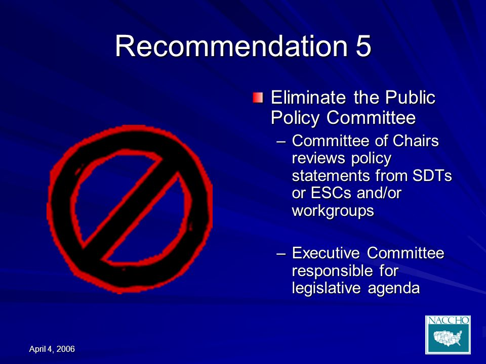 April 4, 2006 Recommendation 5 Eliminate the Public Policy Committee –Committee of Chairs reviews policy statements from SDTs or ESCs and/or workgroups –Executive Committee responsible for legislative agenda