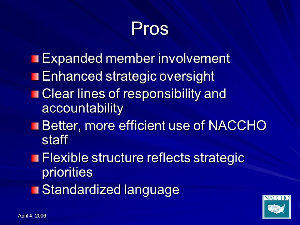 April 4, 2006 Pros Expanded member involvement Enhanced strategic oversight Clear lines of responsibility and accountability Better, more efficient use of NACCHO staff Flexible structure reflects strategic priorities Standardized language