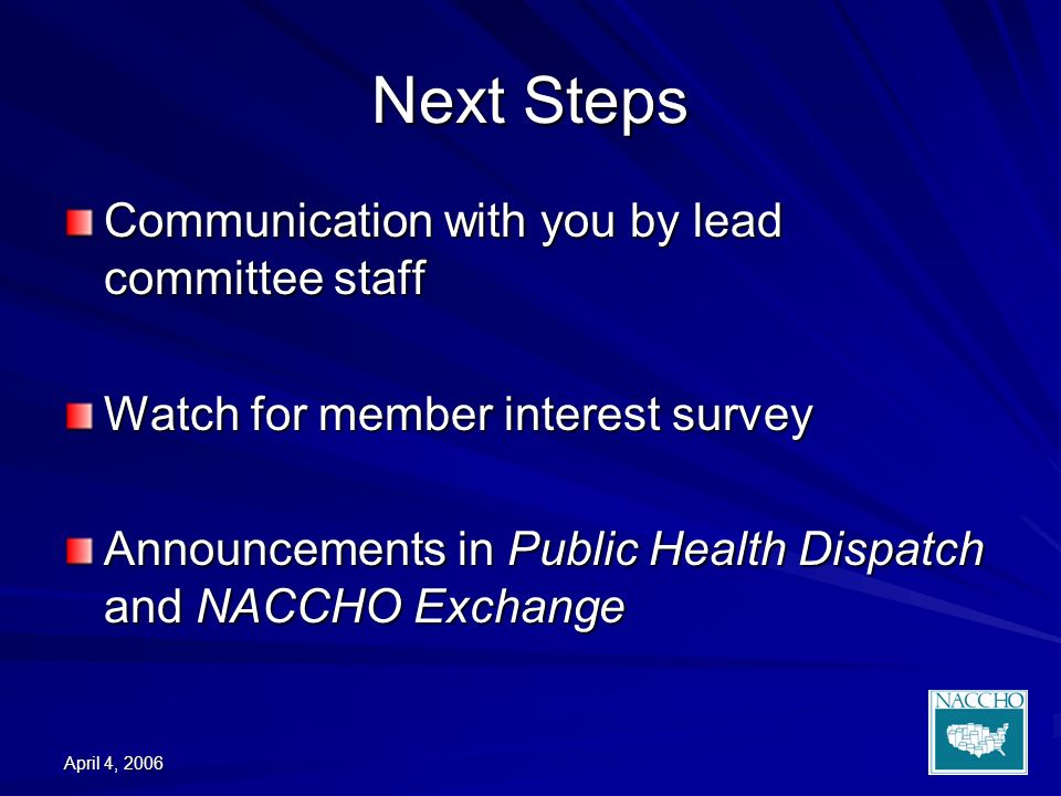 April 4, 2006 Next Steps Communication with you by lead committee staff Watch for member interest survey Announcements in Public Health Dispatch and NACCHO Exchange
