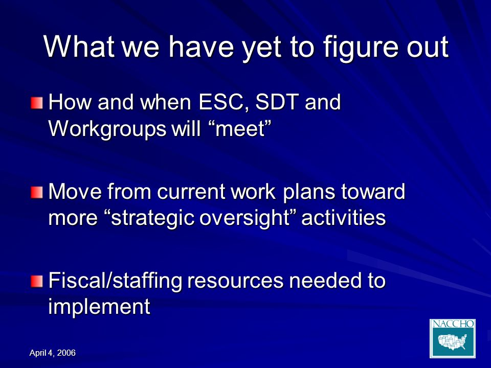 April 4, 2006 What we have yet to figure out How and when ESC, SDT and Workgroups will meet Move from current work plans toward more strategic oversight activities Fiscal/staffing resources needed to implement