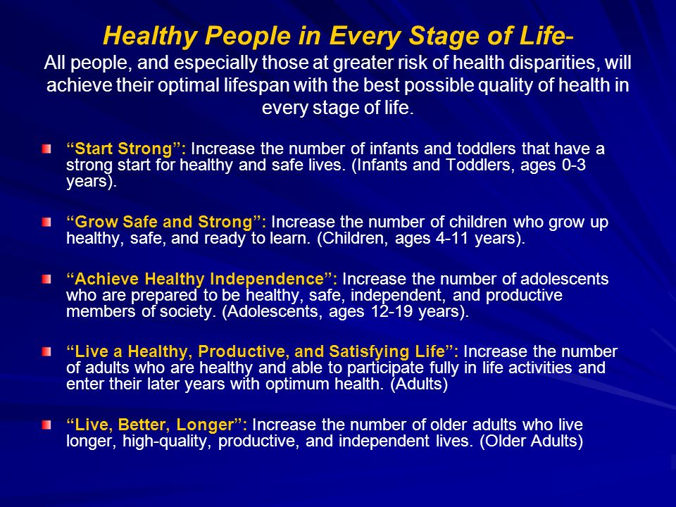 Healthy People in Every Stage of Life- All people, and especially those at greater risk of health disparities, will achieve their optimal lifespan with the best possible quality of health in every stage of life.