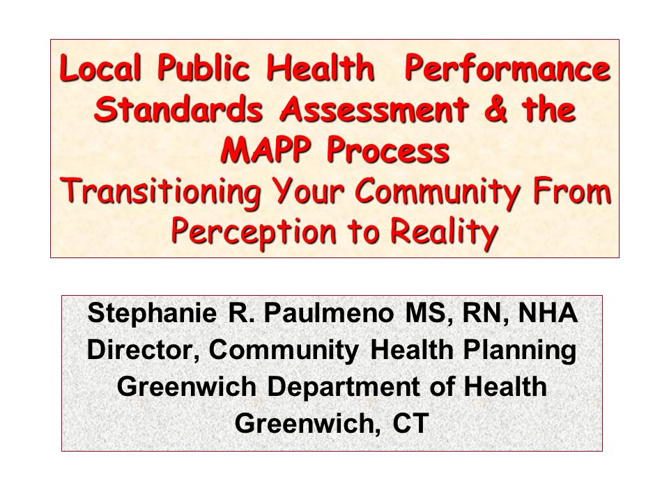 Local Public Health Performance Standards Assessment & the MAPP Process Transitioning Your Community From Perception to Reality Stephanie R.