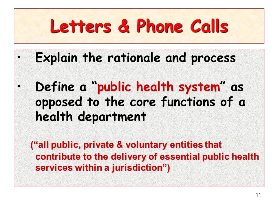 11 Letters & Phone Calls Explain the rationale and process public health systemDefine a public health system as opposed to the core functions of a health department (all public, private & voluntary entities that contribute to the delivery of essential public health services within a jurisdiction)