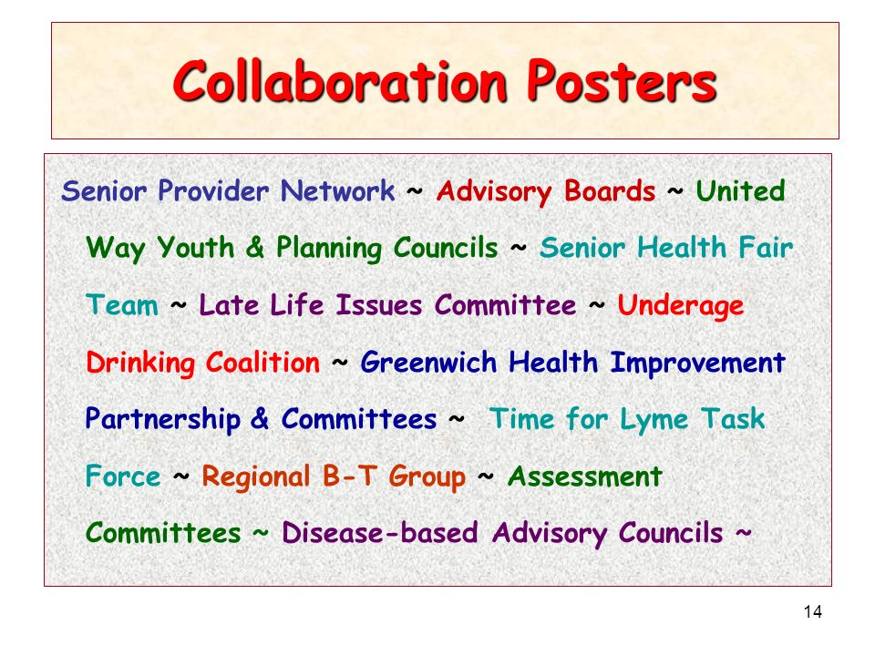 14 Collaboration Posters Senior Provider Network ~ Advisory Boards ~ United Way Youth & Planning Councils ~ Senior Health Fair Team ~ Late Life Issues Committee ~ Underage Drinking Coalition ~ Greenwich Health Improvement Partnership & Committees ~ Time for Lyme Task Force ~ Regional B-T Group ~ Assessment Committees ~ Disease-based Advisory Councils ~