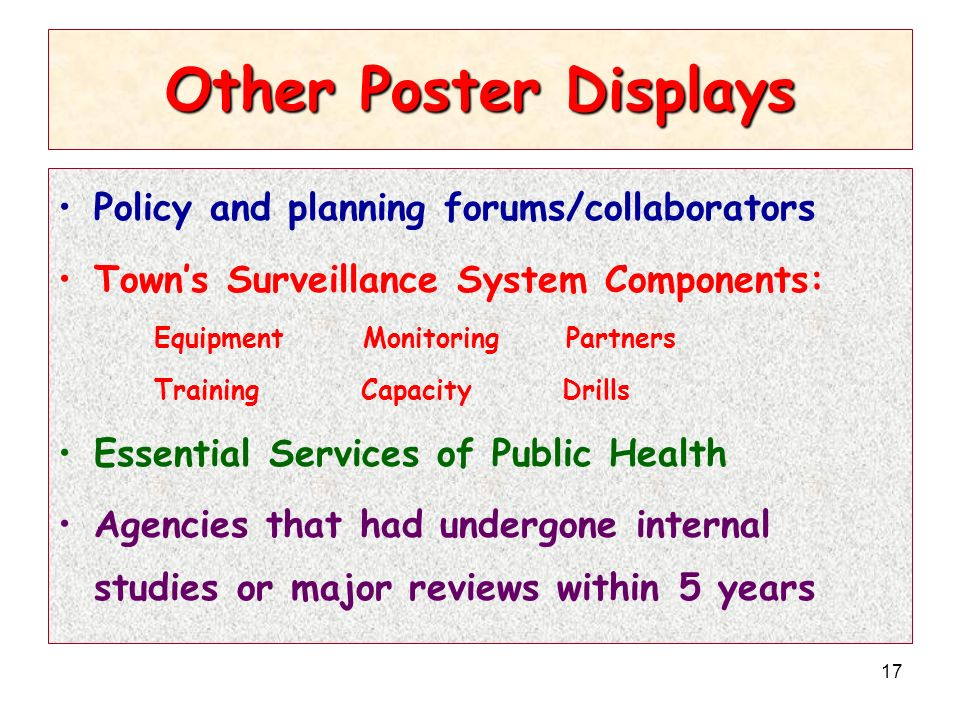17 Other Poster Displays Policy and planning forums/collaborators Towns Surveillance System Components: Equipment Monitoring Partners Training Capacity Drills Essential Services of Public Health Agencies that had undergone internal studies or major reviews within 5 years
