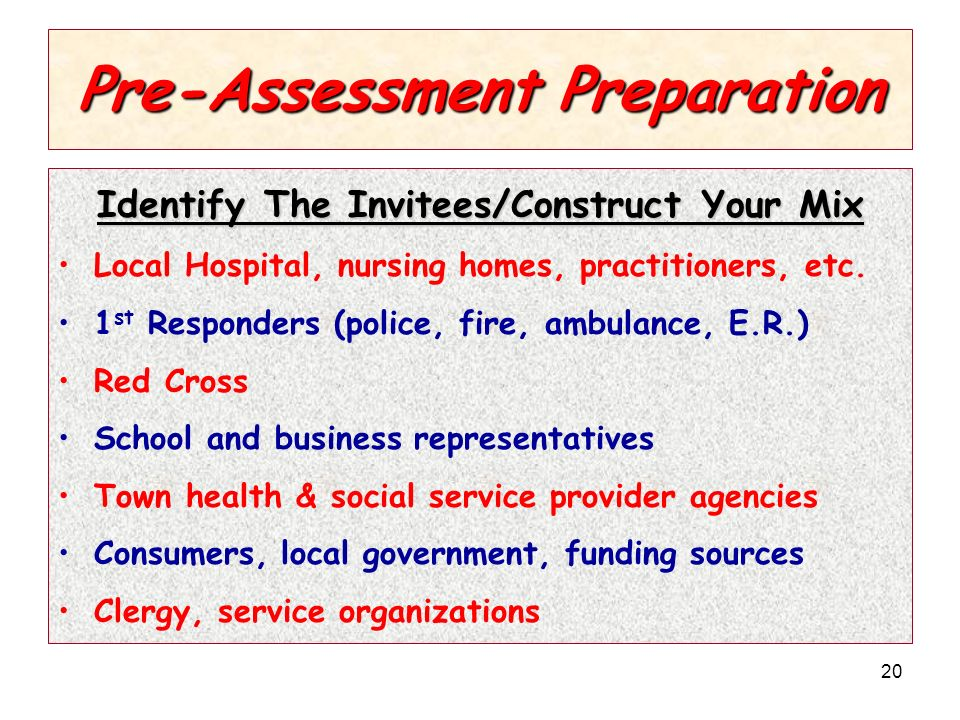 20 Pre-Assessment Preparation Identify The Invitees/Construct Your Mix Local Hospital, nursing homes, practitioners, etc.