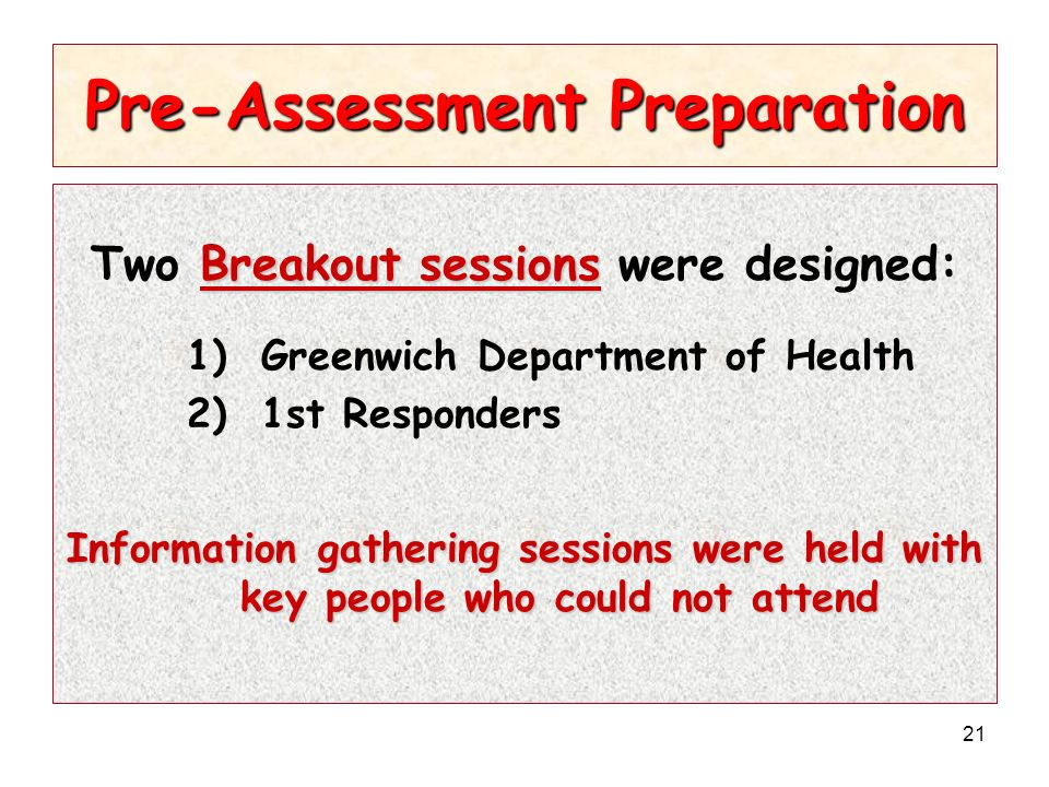 21 Pre-Assessment Preparation Breakout sessions Two Breakout sessions were designed: 1) Greenwich Department of Health 2) 1st Responders Information gathering sessions were held with key people who could not attend