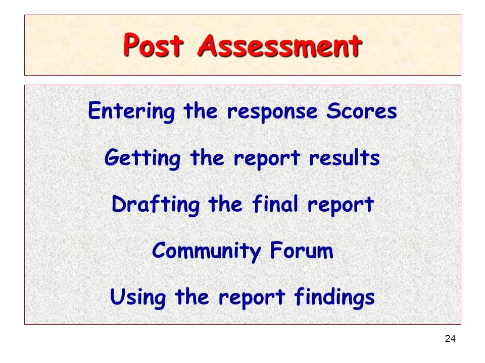 24 Post Assessment Entering the response Scores Getting the report results Drafting the final report Community Forum Using the report findings