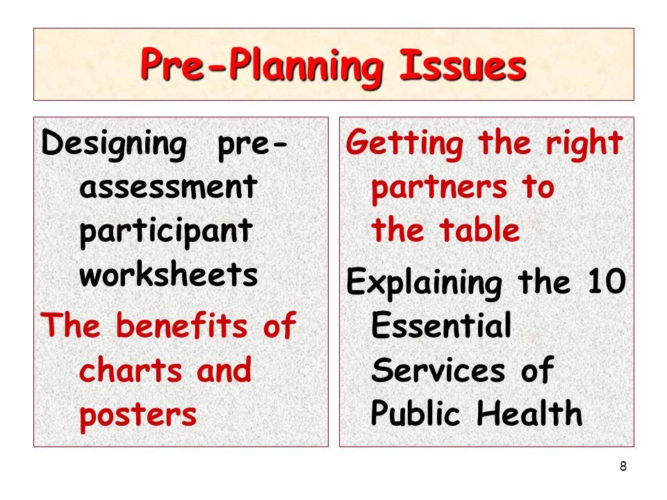 8 Pre-Planning Issues Designing pre- assessment participant worksheets The benefits of charts and posters Getting the right partners to the table Explaining the 10 Essential Services of Public Health