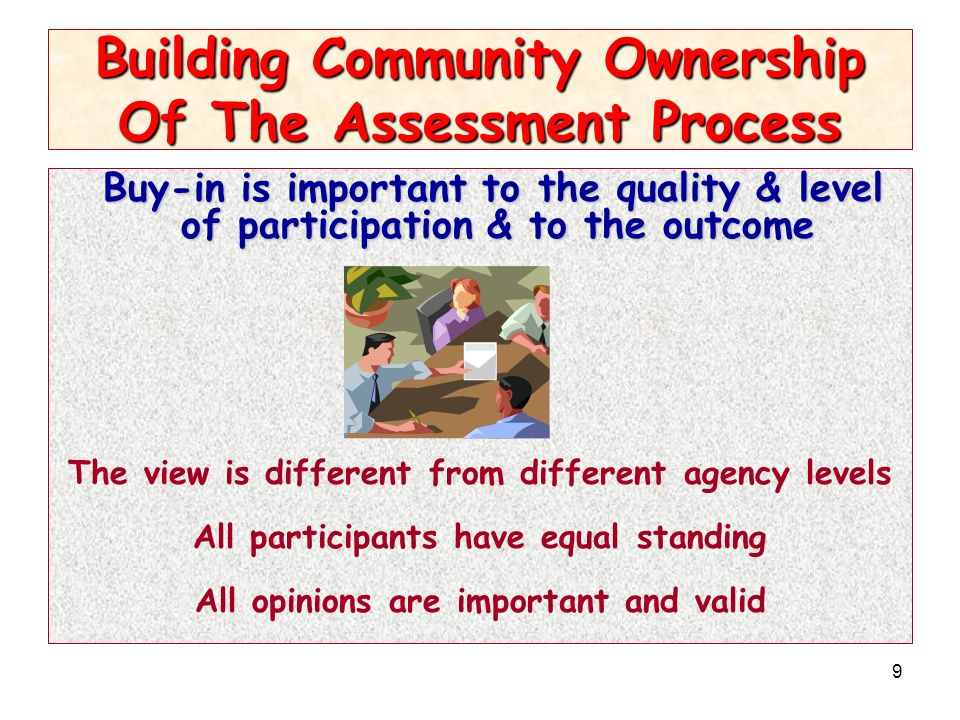 9 Building Community Ownership Of The Assessment Process Buy-in is important to the quality & level of participation & to the outcome The view is different from different agency levels All participants have equal standing All opinions are important and valid