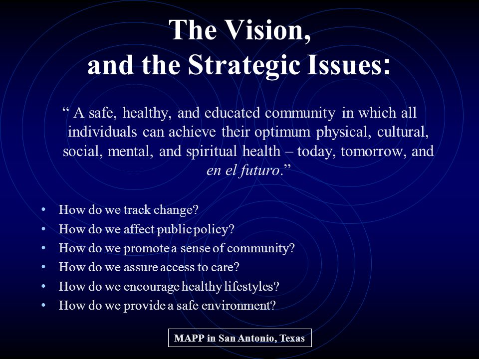The Vision, and the Strategic Issues : A safe, healthy, and educated community in which all individuals can achieve their optimum physical, cultural, social, mental, and spiritual health – today, tomorrow, and en el futuro.