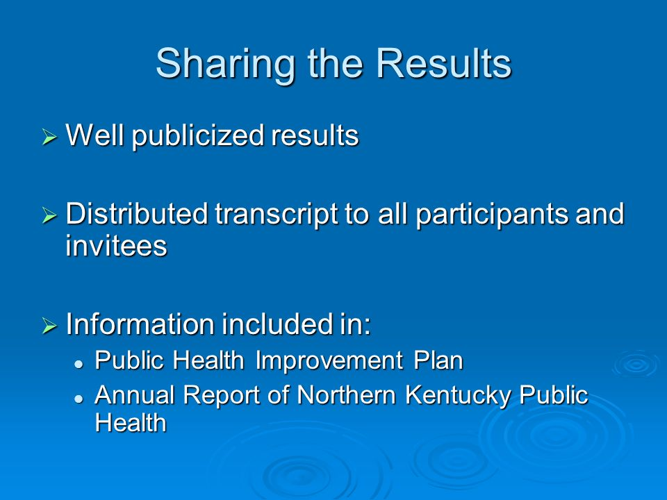 Sharing the Results Well publicized results Well publicized results Distributed transcript to all participants and invitees Distributed transcript to all participants and invitees Information included in: Information included in: Public Health Improvement Plan Public Health Improvement Plan Annual Report of Northern Kentucky Public Health Annual Report of Northern Kentucky Public Health