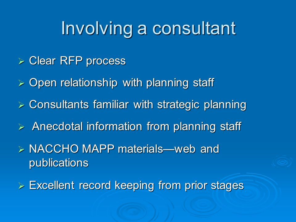 Involving a consultant Clear RFP process Clear RFP process Open relationship with planning staff Open relationship with planning staff Consultants familiar with strategic planning Consultants familiar with strategic planning Anecdotal information from planning staff Anecdotal information from planning staff NACCHO MAPP materialsweb and publications NACCHO MAPP materialsweb and publications Excellent record keeping from prior stages Excellent record keeping from prior stages