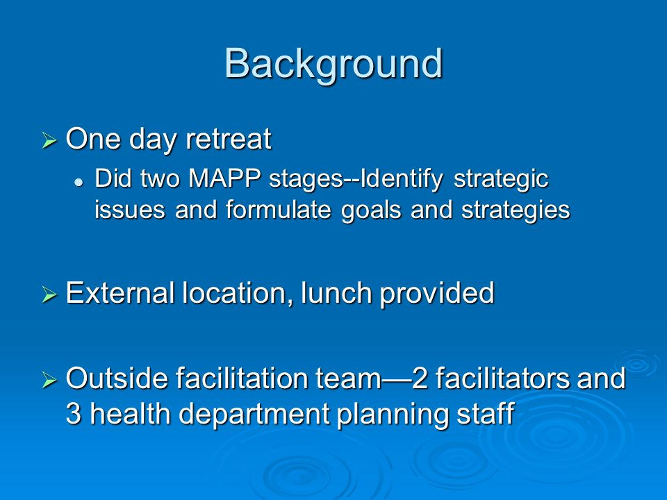Background One day retreat One day retreat Did two MAPP stages--Identify strategic issues and formulate goals and strategies Did two MAPP stages--Identify strategic issues and formulate goals and strategies External location, lunch provided External location, lunch provided Outside facilitation team2 facilitators and 3 health department planning staff Outside facilitation team2 facilitators and 3 health department planning staff