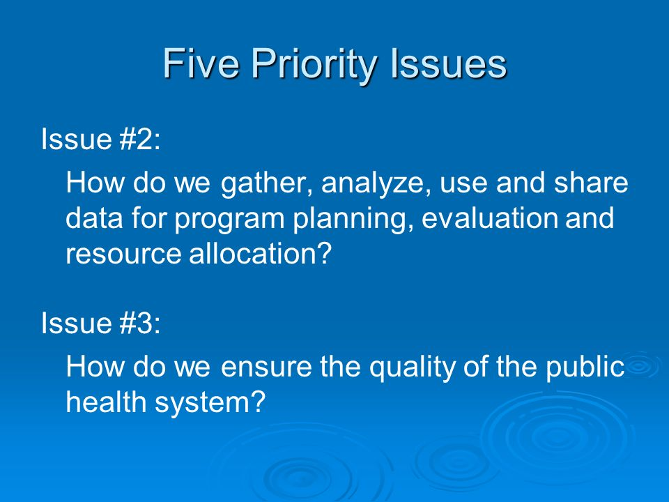 Five Priority Issues Issue #2: How do we gather, analyze, use and share data for program planning, evaluation and resource allocation.