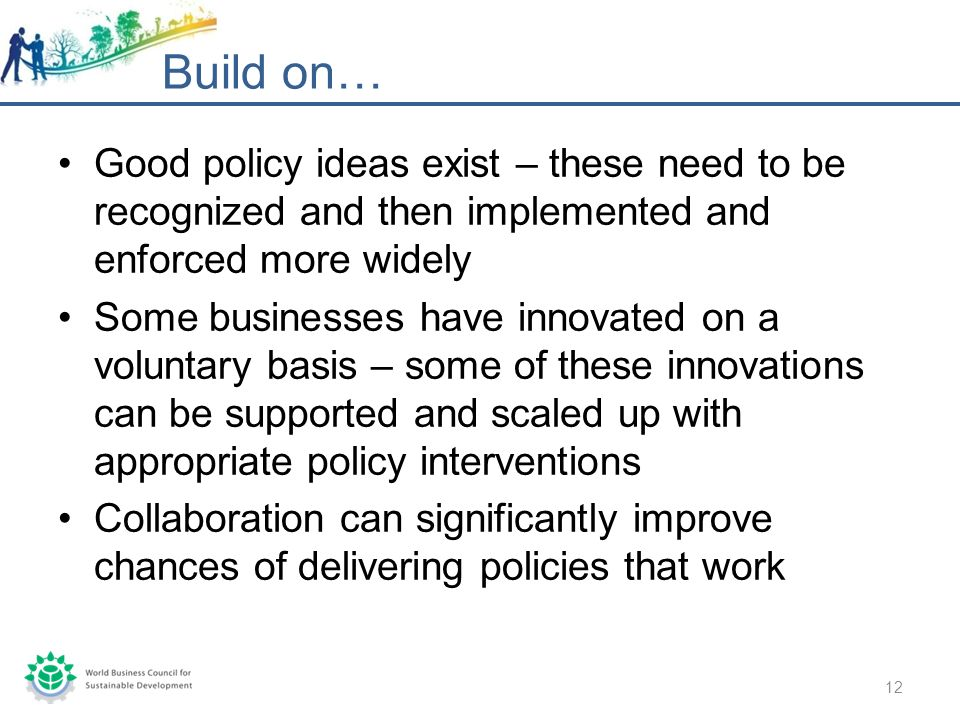 Build on… 12 Good policy ideas exist – these need to be recognized and then implemented and enforced more widely Some businesses have innovated on a voluntary basis – some of these innovations can be supported and scaled up with appropriate policy interventions Collaboration can significantly improve chances of delivering policies that work