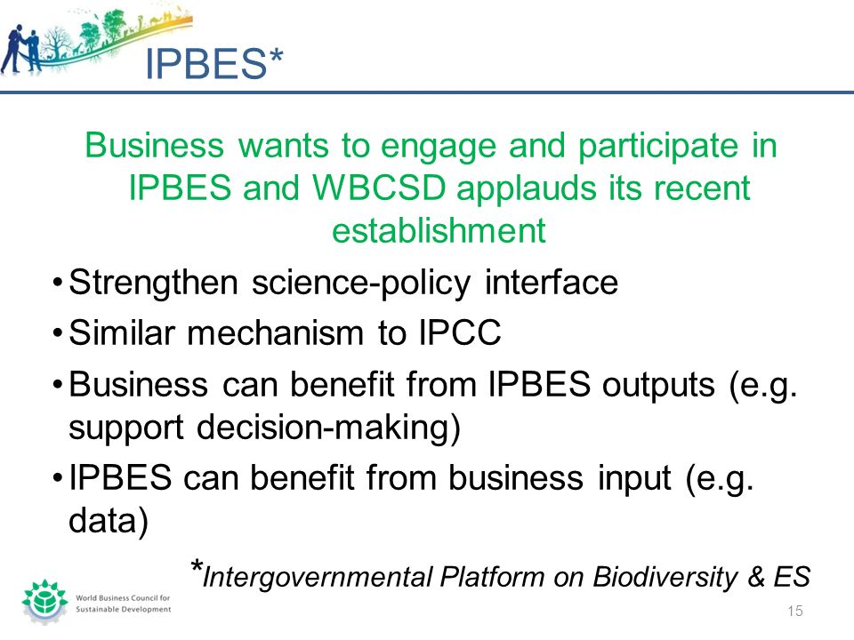 Business wants to engage and participate in IPBES and WBCSD applauds its recent establishment Strengthen science-policy interface Similar mechanism to IPCC Business can benefit from IPBES outputs (e.g.