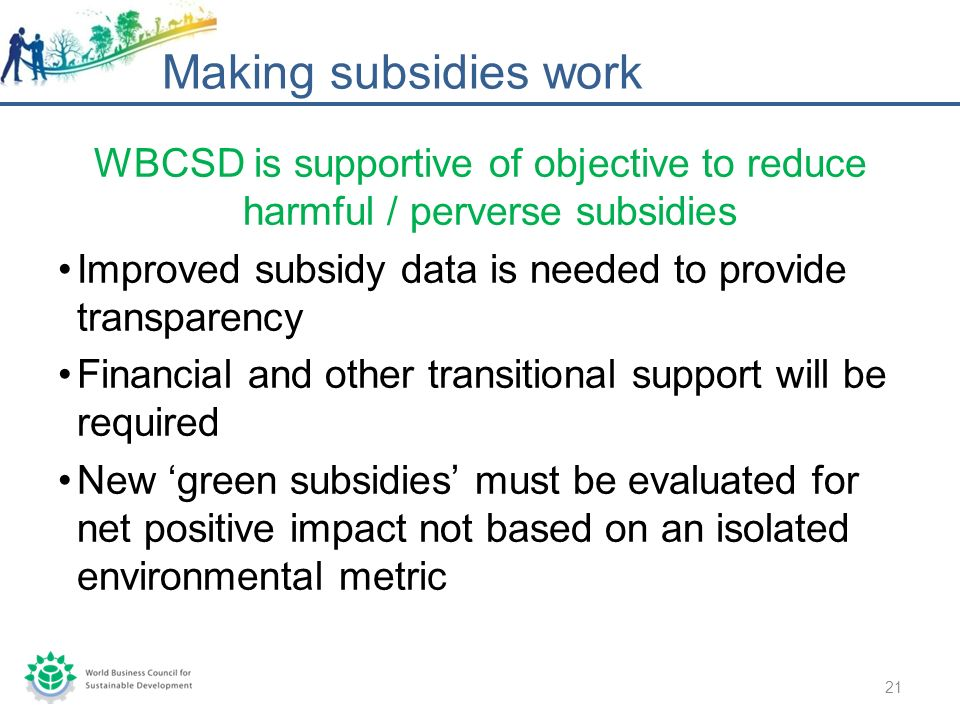 WBCSD is supportive of objective to reduce harmful / perverse subsidies Improved subsidy data is needed to provide transparency Financial and other transitional support will be required New green subsidies must be evaluated for net positive impact not based on an isolated environmental metric Making subsidies work 21