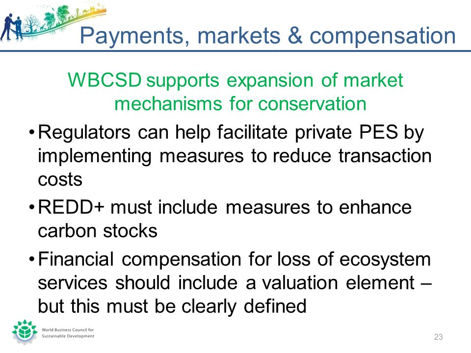 WBCSD supports expansion of market mechanisms for conservation Regulators can help facilitate private PES by implementing measures to reduce transaction costs REDD+ must include measures to enhance carbon stocks Financial compensation for loss of ecosystem services should include a valuation element – but this must be clearly defined Payments, markets & compensation 23