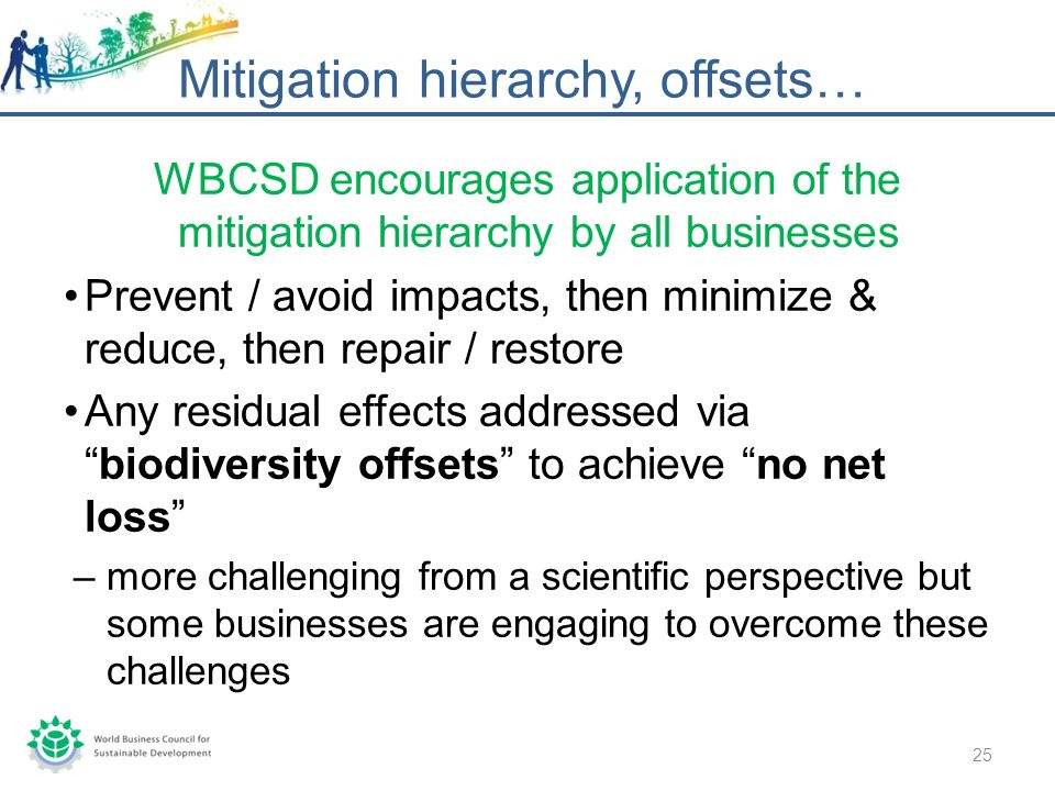 WBCSD encourages application of the mitigation hierarchy by all businesses Prevent / avoid impacts, then minimize & reduce, then repair / restore Any residual effects addressed viabiodiversity offsets to achieve no net loss –more challenging from a scientific perspective but some businesses are engaging to overcome these challenges Mitigation hierarchy, offsets… 25