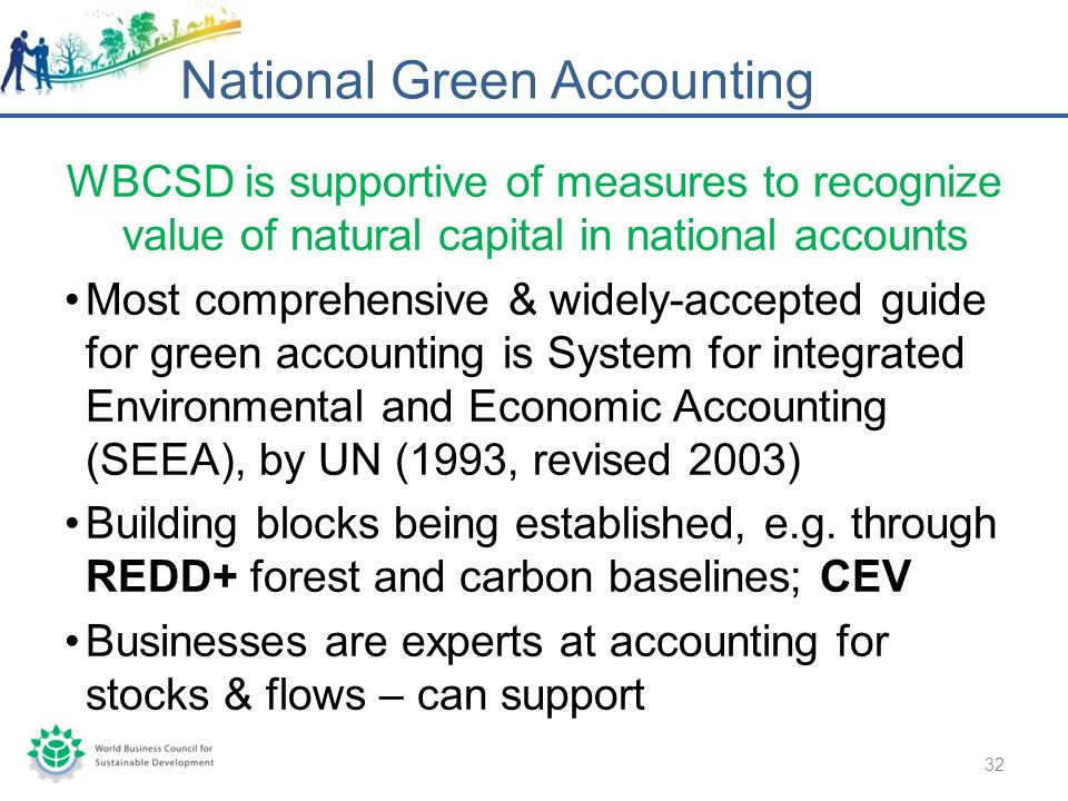 WBCSD is supportive of measures to recognize value of natural capital in national accounts Most comprehensive & widely-accepted guide for green accounting is System for integrated Environmental and Economic Accounting (SEEA), by UN (1993, revised 2003) Building blocks being established, e.g.