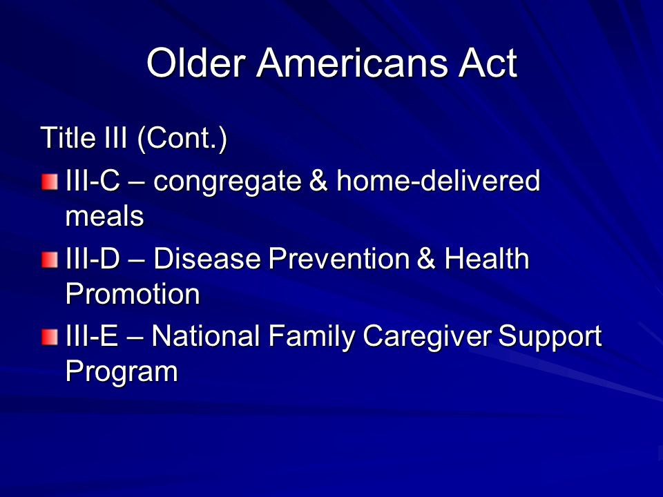 Older Americans Act Title III (Cont.) III-C – congregate & home-delivered meals III-D – Disease Prevention & Health Promotion III-E – National Family Caregiver Support Program