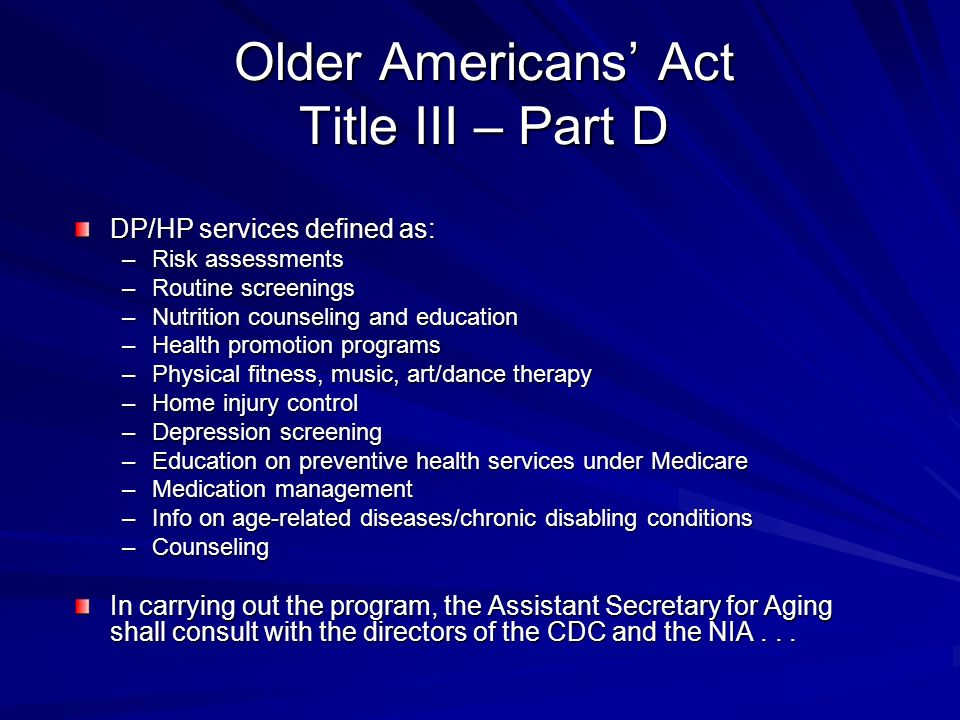 Older Americans Act Title III – Part D DP/HP services defined as: –Risk assessments –Routine screenings –Nutrition counseling and education –Health promotion programs –Physical fitness, music, art/dance therapy –Home injury control –Depression screening –Education on preventive health services under Medicare –Medication management –Info on age-related diseases/chronic disabling conditions –Counseling In carrying out the program, the Assistant Secretary for Aging shall consult with the directors of the CDC and the NIA...