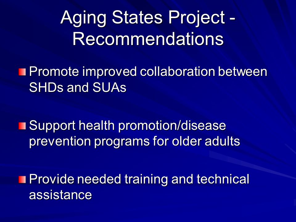 Aging States Project - Recommendations Promote improved collaboration between SHDs and SUAs Support health promotion/disease prevention programs for older adults Provide needed training and technical assistance