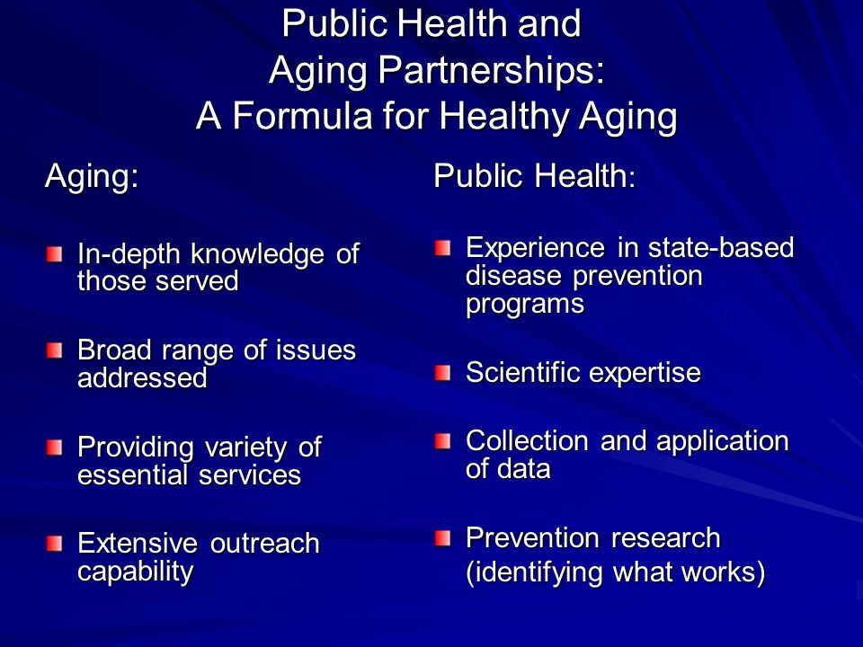 Public Health and Aging Partnerships: A Formula for Healthy Aging Aging: In-depth knowledge of those served Broad range of issues addressed Providing variety of essential services Extensive outreach capability Public Health : Experience in state-based disease prevention programs Scientific expertise Collection and application of data Prevention research (identifying what works)