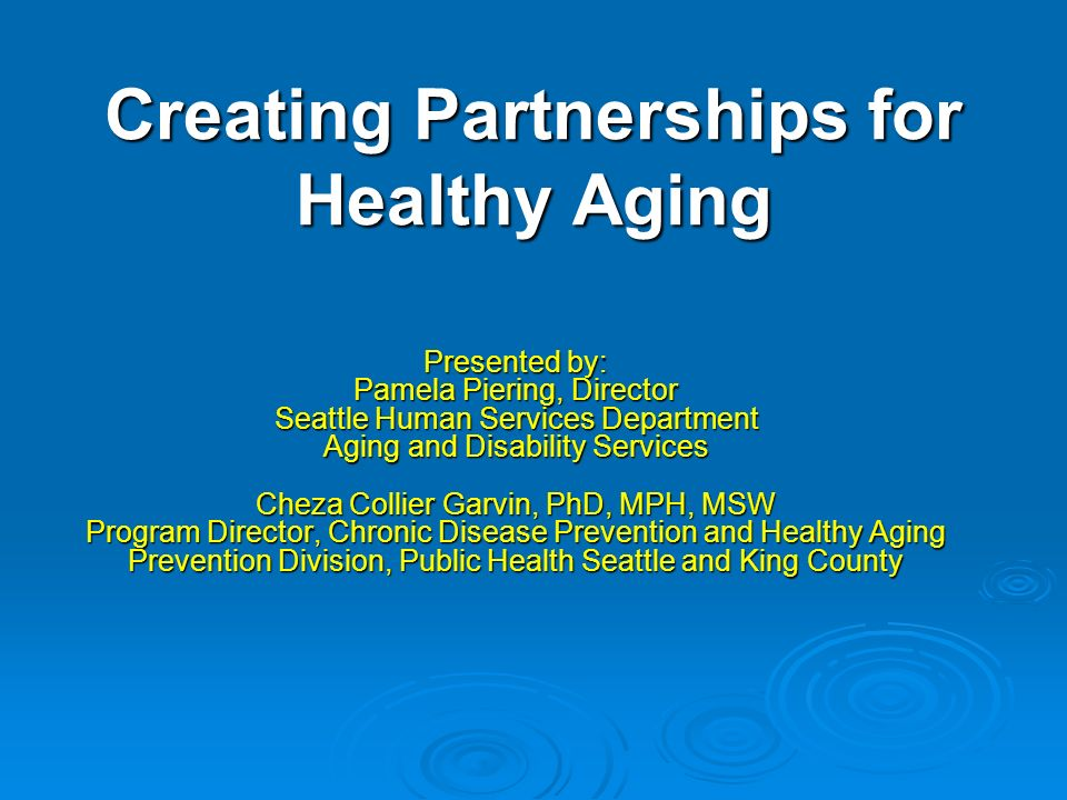 Creating Partnerships for Healthy Aging Presented by: Pamela Piering, Director Seattle Human Services Department Aging and Disability Services Cheza Collier Garvin, PhD, MPH, MSW Program Director, Chronic Disease Prevention and Healthy Aging Prevention Division, Public Health Seattle and King County
