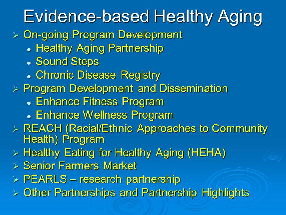 Evidence-based Healthy Aging On-going Program Development On-going Program Development Healthy Aging Partnership Healthy Aging Partnership Sound Steps Sound Steps Chronic Disease Registry Chronic Disease Registry Program Development and Dissemination Program Development and Dissemination Enhance Fitness Program Enhance Fitness Program Enhance Wellness Program Enhance Wellness Program REACH (Racial/Ethnic Approaches to Community Health) Program REACH (Racial/Ethnic Approaches to Community Health) Program Healthy Eating for Healthy Aging (HEHA) Healthy Eating for Healthy Aging (HEHA) Senior Farmers Market Senior Farmers Market PEARLS – research partnership PEARLS – research partnership Other Partnerships and Partnership Highlights Other Partnerships and Partnership Highlights