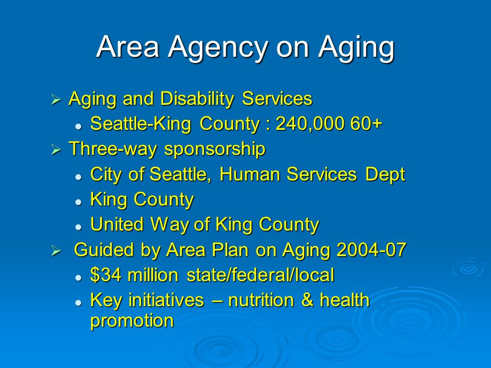 Area Agency on Aging Aging and Disability Services Aging and Disability Services Seattle-King County : 240,000 60+ Seattle-King County : 240,000 60+ Three-way sponsorship Three-way sponsorship City of Seattle, Human Services Dept City of Seattle, Human Services Dept King County King County United Way of King County United Way of King County Guided by Area Plan on Aging 2004-07 Guided by Area Plan on Aging 2004-07 $34 million state/federal/local $34 million state/federal/local Key initiatives – nutrition & health promotion Key initiatives – nutrition & health promotion