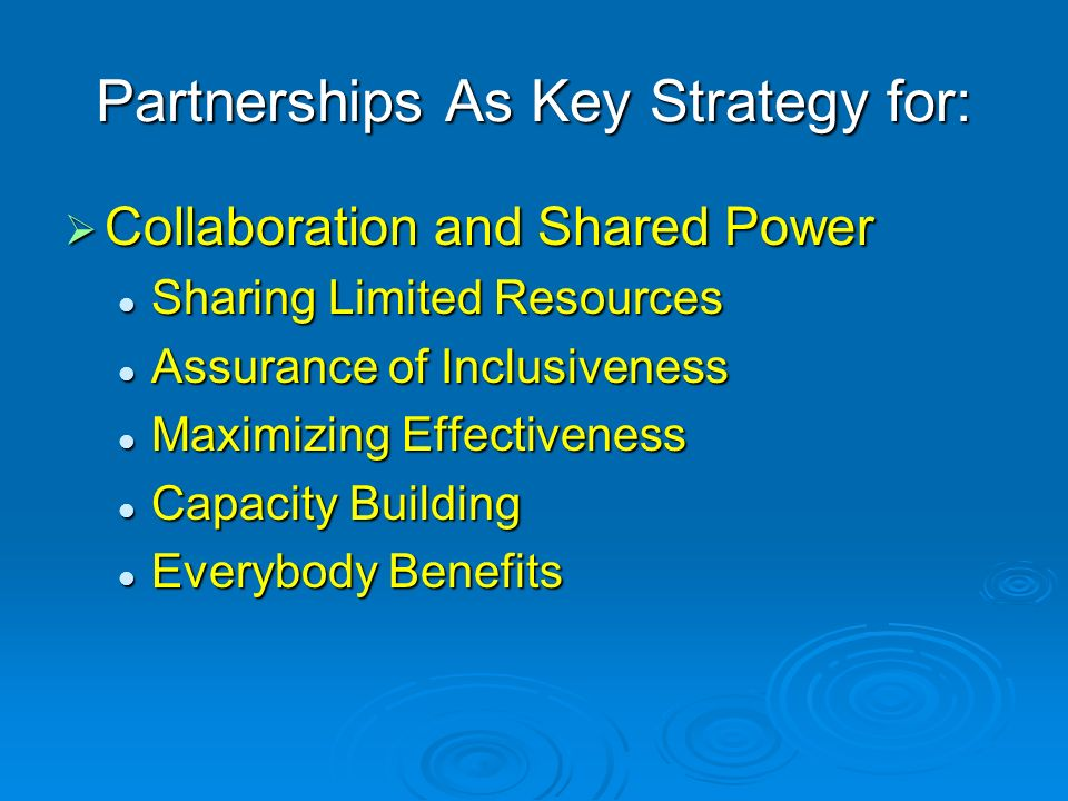Partnerships As Key Strategy for: Collaboration and Shared Power Collaboration and Shared Power Sharing Limited Resources Sharing Limited Resources Assurance of Inclusiveness Assurance of Inclusiveness Maximizing Effectiveness Maximizing Effectiveness Capacity Building Capacity Building Everybody Benefits Everybody Benefits