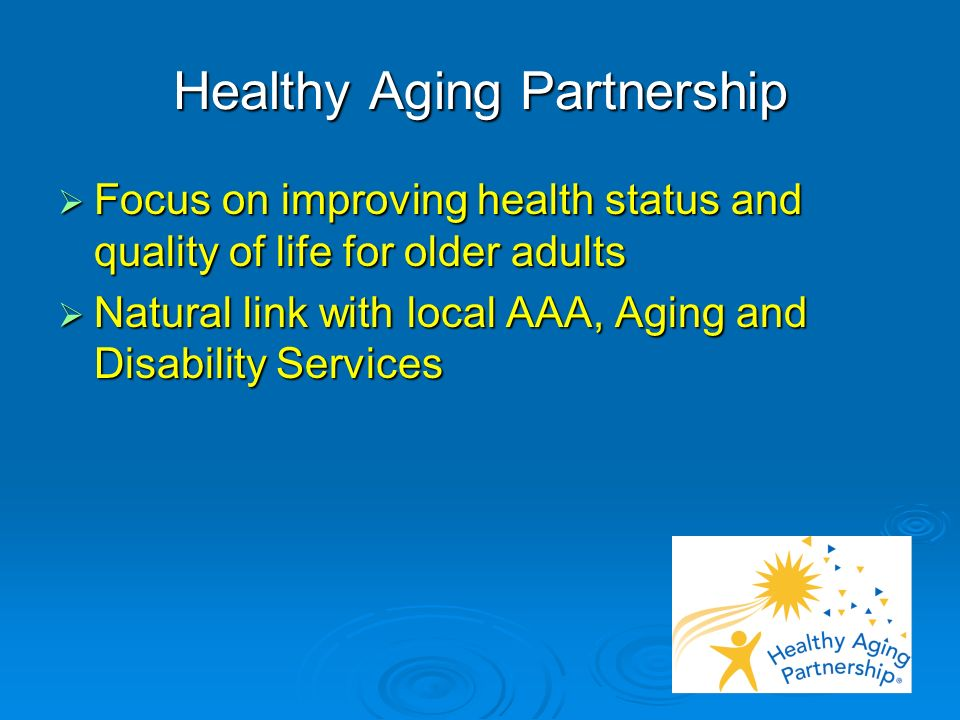 Healthy Aging Partnership Focus on improving health status and quality of life for older adults Focus on improving health status and quality of life for older adults Natural link with local AAA, Aging and Disability Services Natural link with local AAA, Aging and Disability Services