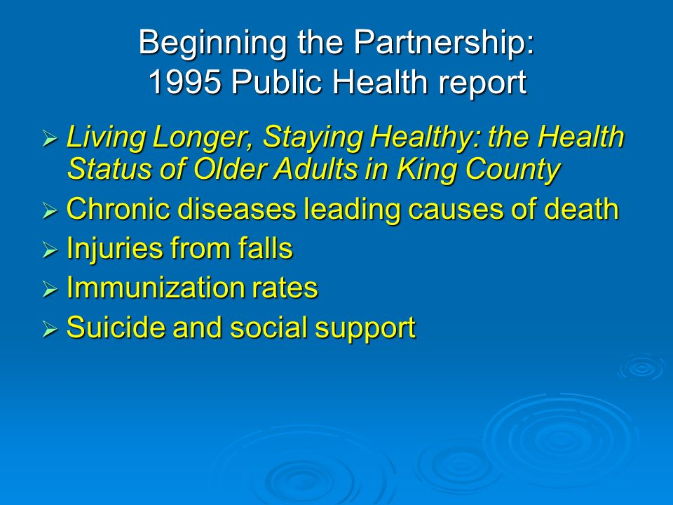 Beginning the Partnership: 1995 Public Health report Living Longer, Staying Healthy: the Health Status of Older Adults in King County Living Longer, Staying Healthy: the Health Status of Older Adults in King County Chronic diseases leading causes of death Chronic diseases leading causes of death Injuries from falls Injuries from falls Immunization rates Immunization rates Suicide and social support Suicide and social support