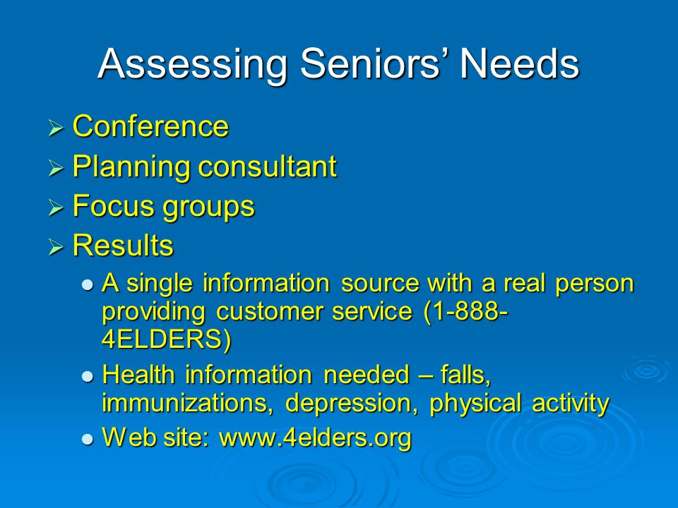 Assessing Seniors Needs Conference Conference Planning consultant Planning consultant Focus groups Focus groups Results Results A single information source with a real person providing customer service (1-888- 4ELDERS) A single information source with a real person providing customer service (1-888- 4ELDERS) Health information needed – falls, immunizations, depression, physical activity Health information needed – falls, immunizations, depression, physical activity Web site: www.4elders.org Web site: www.4elders.org