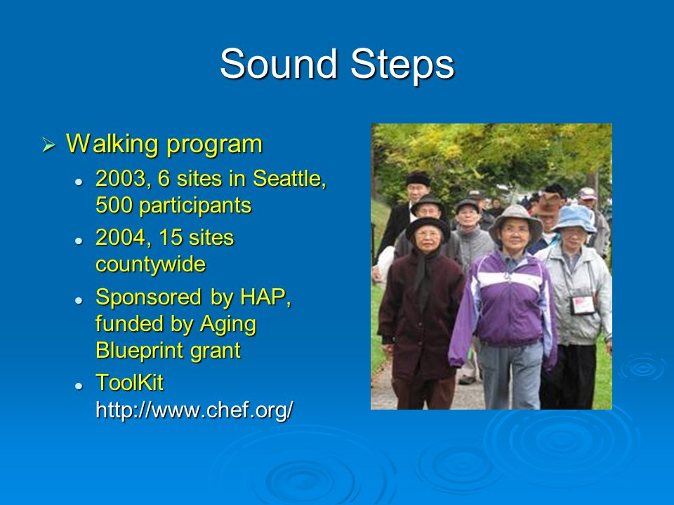 Sound Steps Walking program Walking program 2003, 6 sites in Seattle, 500 participants 2003, 6 sites in Seattle, 500 participants 2004, 15 sites countywide 2004, 15 sites countywide Sponsored by HAP, funded by Aging Blueprint grant Sponsored by HAP, funded by Aging Blueprint grant ToolKit http://www.chef.org/ ToolKit http://www.chef.org/