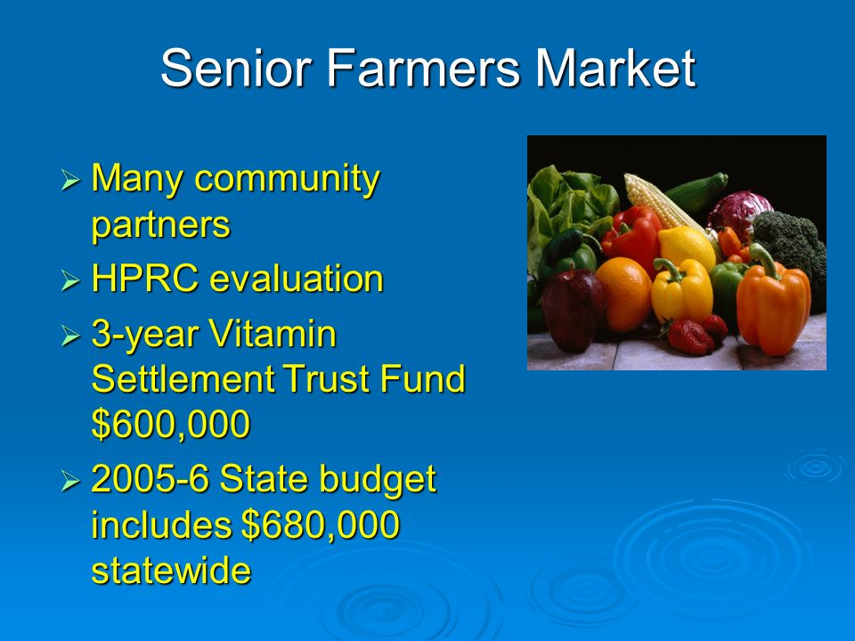 Senior Farmers Market Many community partners Many community partners HPRC evaluation HPRC evaluation 3-year Vitamin Settlement Trust Fund $600,000 3-year Vitamin Settlement Trust Fund $600,000 2005-6 State budget includes $680,000 statewide 2005-6 State budget includes $680,000 statewide