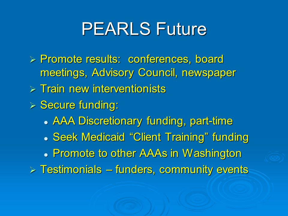 PEARLS Future Promote results: conferences, board meetings, Advisory Council, newspaper Promote results: conferences, board meetings, Advisory Council, newspaper Train new interventionists Train new interventionists Secure funding: Secure funding: AAA Discretionary funding, part-time AAA Discretionary funding, part-time Seek Medicaid Client Training funding Seek Medicaid Client Training funding Promote to other AAAs in Washington Promote to other AAAs in Washington Testimonials – funders, community events Testimonials – funders, community events