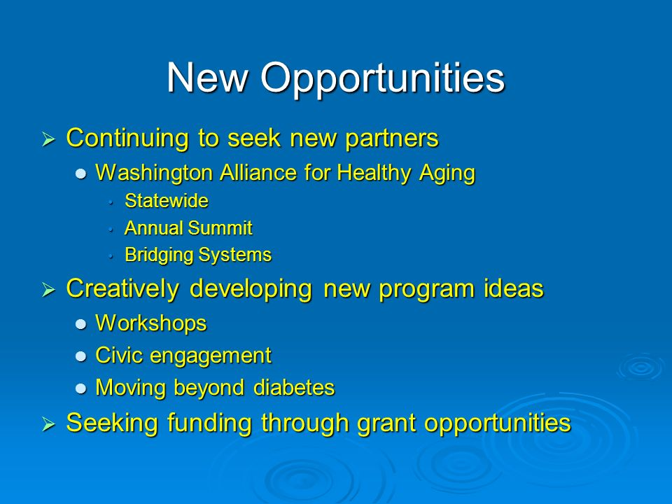 New Opportunities Continuing to seek new partners Continuing to seek new partners Washington Alliance for Healthy Aging Washington Alliance for Healthy Aging Statewide Statewide Annual Summit Annual Summit Bridging Systems Bridging Systems Creatively developing new program ideas Creatively developing new program ideas Workshops Workshops Civic engagement Civic engagement Moving beyond diabetes Moving beyond diabetes Seeking funding through grant opportunities Seeking funding through grant opportunities