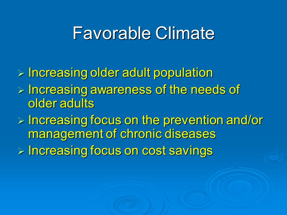 Favorable Climate Increasing older adult population Increasing older adult population Increasing awareness of the needs of older adults Increasing awareness of the needs of older adults Increasing focus on the prevention and/or management of chronic diseases Increasing focus on the prevention and/or management of chronic diseases Increasing focus on cost savings Increasing focus on cost savings