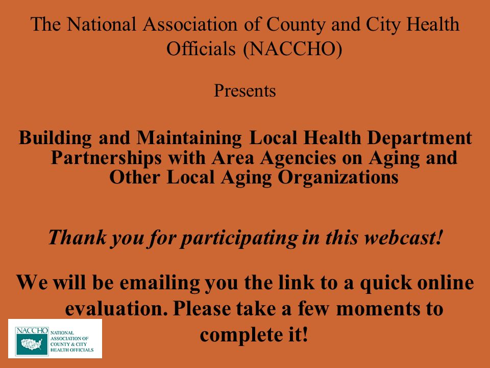 The National Association of County and City Health Officials (NACCHO) Presents Building and Maintaining Local Health Department Partnerships with Area Agencies on Aging and Other Local Aging Organizations Thank you for participating in this webcast.