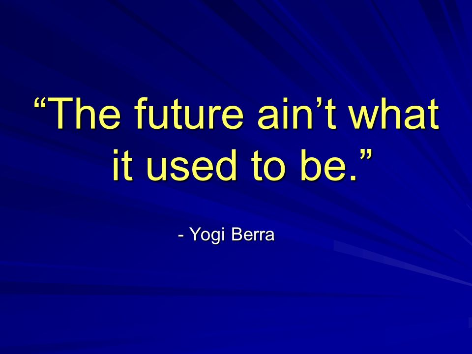 The future aint what it used to be. - Yogi Berra