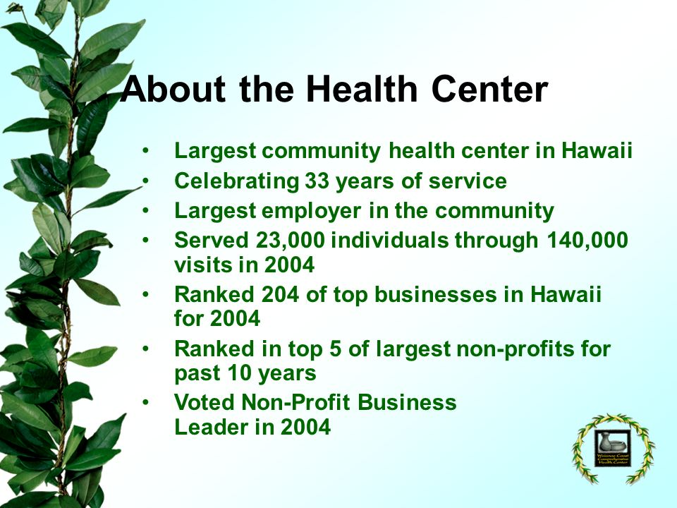 About the Health Center Largest community health center in Hawaii Celebrating 33 years of service Largest employer in the community Served 23,000 individuals through 140,000 visits in 2004 Ranked 204 of top businesses in Hawaii for 2004 Ranked in top 5 of largest non-profits for past 10 years Voted Non-Profit Business Leader in 2004