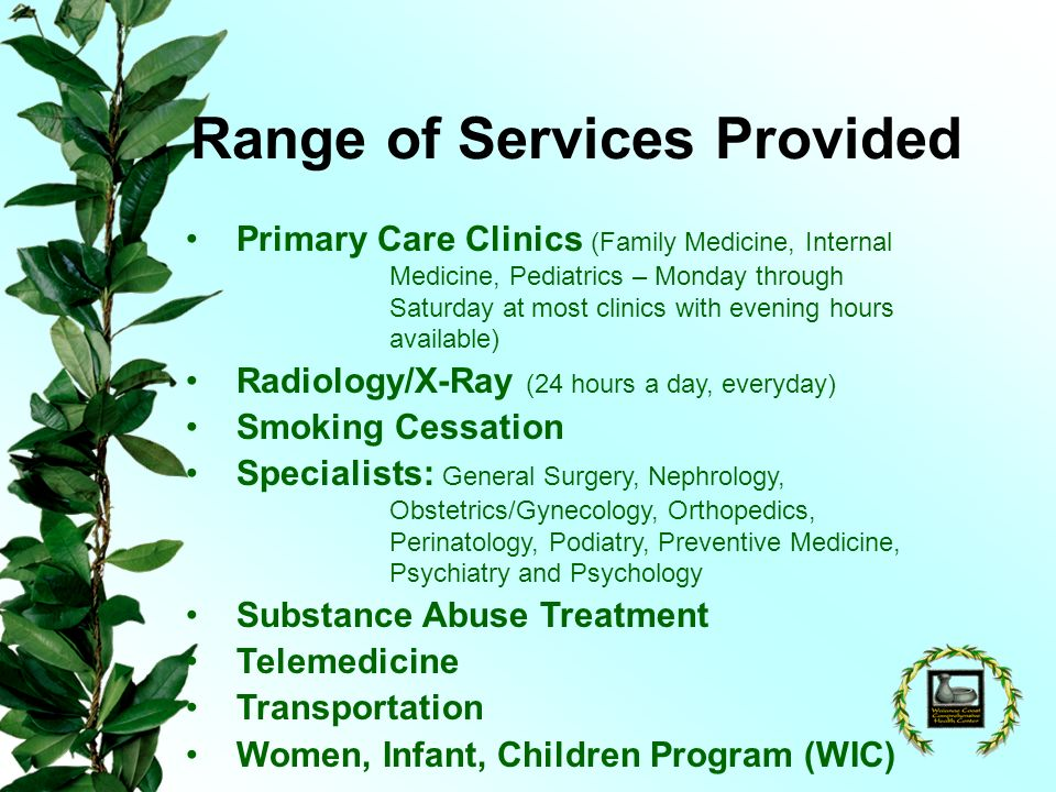 Range of Services Provided Primary Care Clinics (Family Medicine, Internal Medicine, Pediatrics – Monday through Saturday at most clinics with evening hours available) Radiology/X-Ray (24 hours a day, everyday) Smoking Cessation Specialists: General Surgery, Nephrology, Obstetrics/Gynecology, Orthopedics, Perinatology, Podiatry, Preventive Medicine, Psychiatry and Psychology Substance Abuse Treatment Telemedicine Transportation Women, Infant, Children Program (WIC)