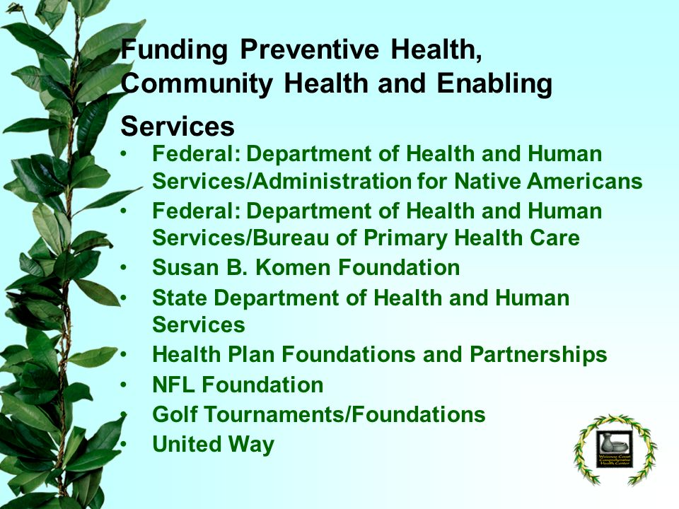 Funding Preventive Health, Community Health and Enabling Services Federal: Department of Health and Human Services/Administration for Native Americans Federal: Department of Health and Human Services/Bureau of Primary Health Care Susan B.