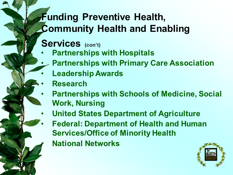 Funding Preventive Health, Community Health and Enabling Services (cont) Partnerships with Hospitals Partnerships with Primary Care Association Leadership Awards Research Partnerships with Schools of Medicine, Social Work, Nursing United States Department of Agriculture Federal: Department of Health and Human Services/Office of Minority Health National Networks