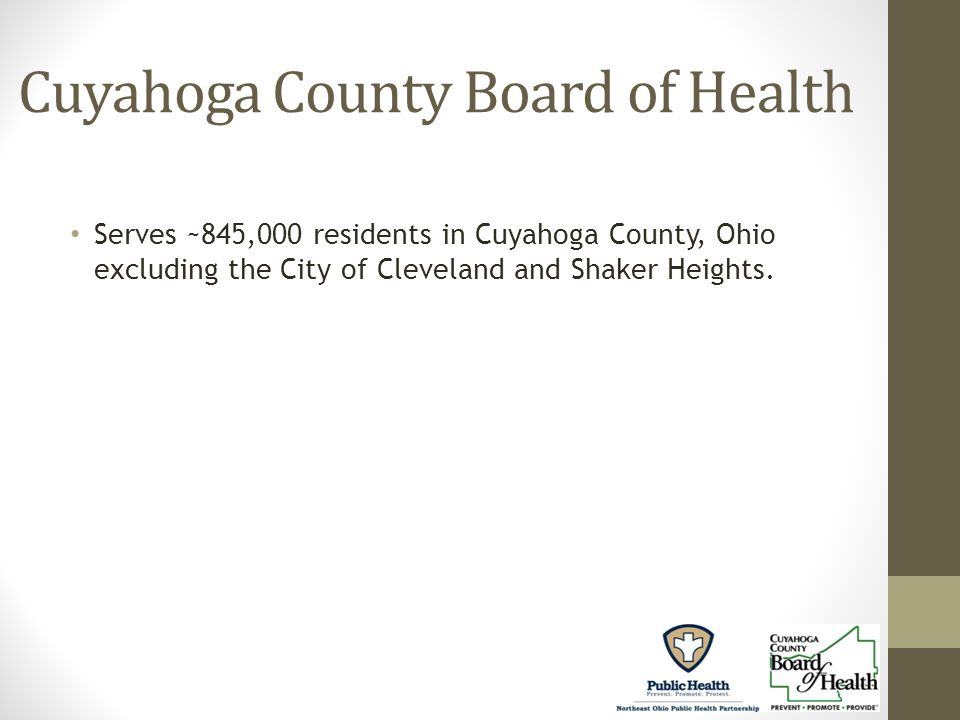 Cuyahoga County Board of Health Serves ~845,000 residents in Cuyahoga County, Ohio excluding the City of Cleveland and Shaker Heights.