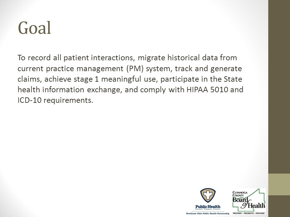 Goal To record all patient interactions, migrate historical data from current practice management (PM) system, track and generate claims, achieve stage 1 meaningful use, participate in the State health information exchange, and comply with HIPAA 5010 and ICD-10 requirements.