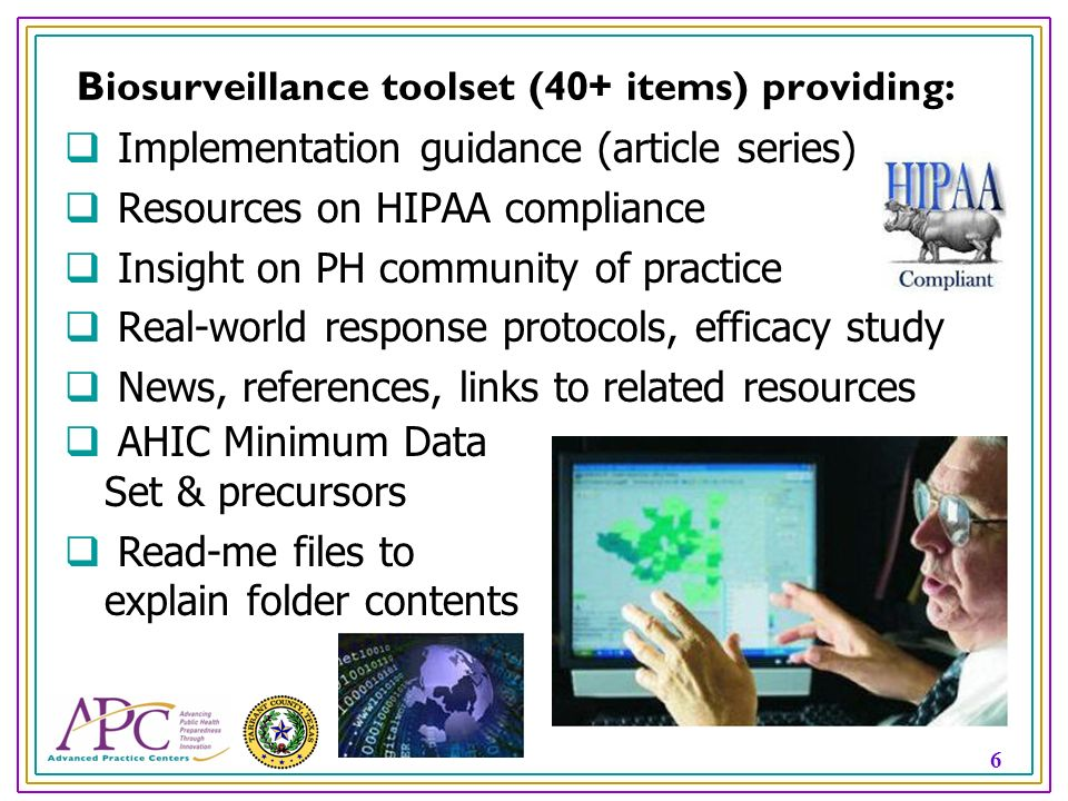 6 Biosurveillance toolset (40+ items) providing: Implementation guidance (article series) Resources on HIPAA compliance Insight on PH community of practice Real-world response protocols, efficacy study News, references, links to related resources AHIC Minimum Data Set & precursors Read-me files to explain folder contents